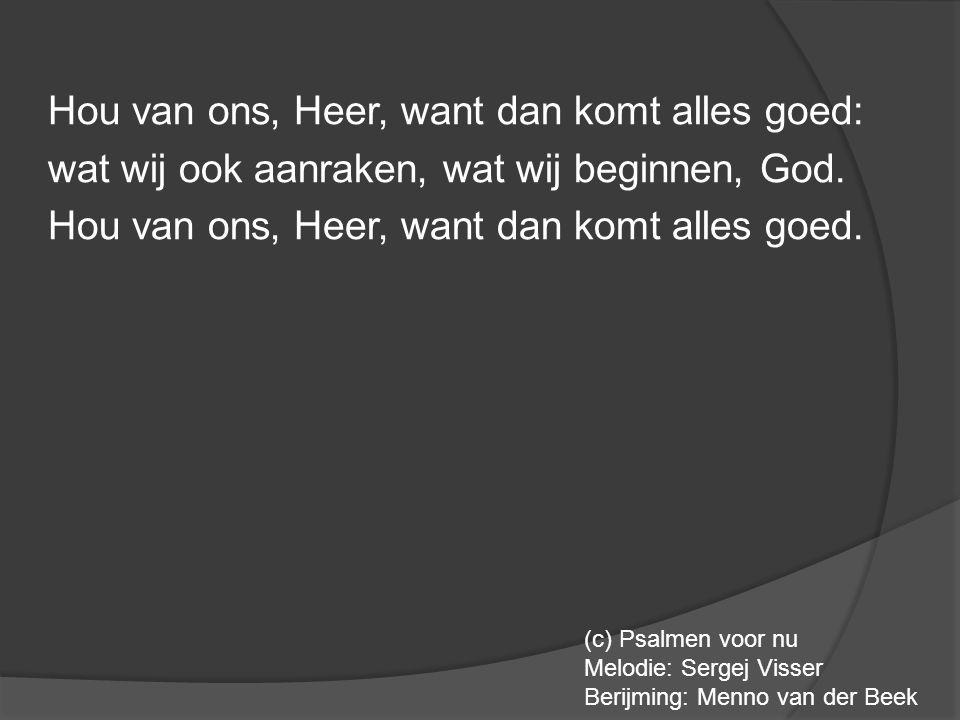 Hou van ons, Heer, want dan komt alles goed: wat wij ook aanraken, wat wij beginnen, God. Hou van ons, Heer, want dan komt alles goed. (c) Psalmen voo