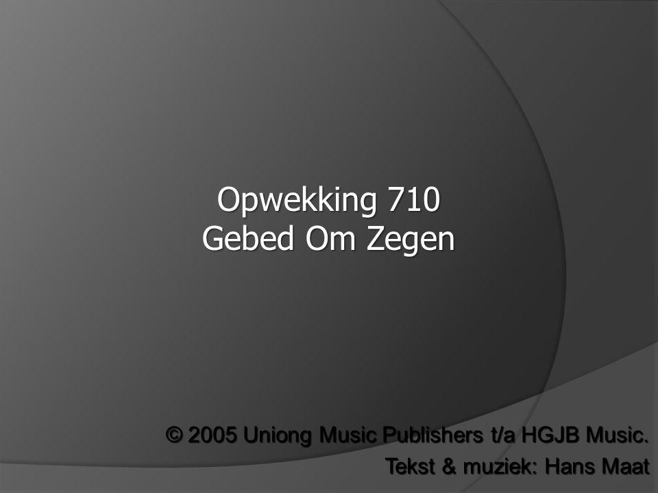 © 2005 Uniong Music Publishers t/a HGJB Music. Tekst & muziek: Hans Maat Opwekking 710 Gebed Om Zegen