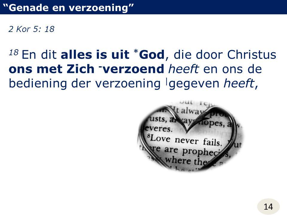 Genade en verzoening 14 2 Kor 5: 18 18 En dit alles is uit * God, die door Christus ons met Zich - verzoend heeft en ons de bediening der verzoening | gegeven heeft,