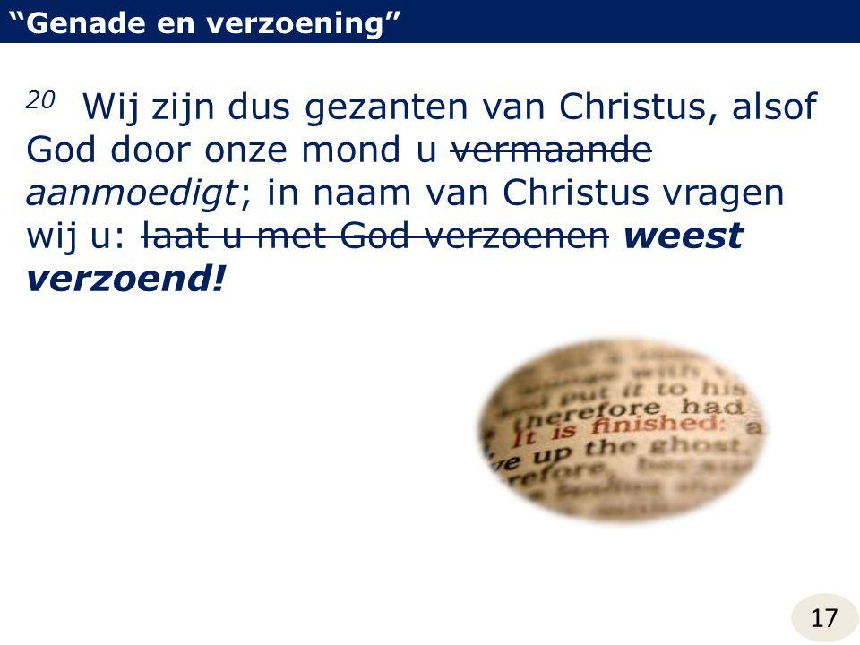 Genade en verzoening 17 20 Wij zijn dus gezanten van Christus, alsof God door onze mond u vermaande aanmoedigt; in naam van Christus vragen wij u: laat u met God verzoenen weest verzoend!