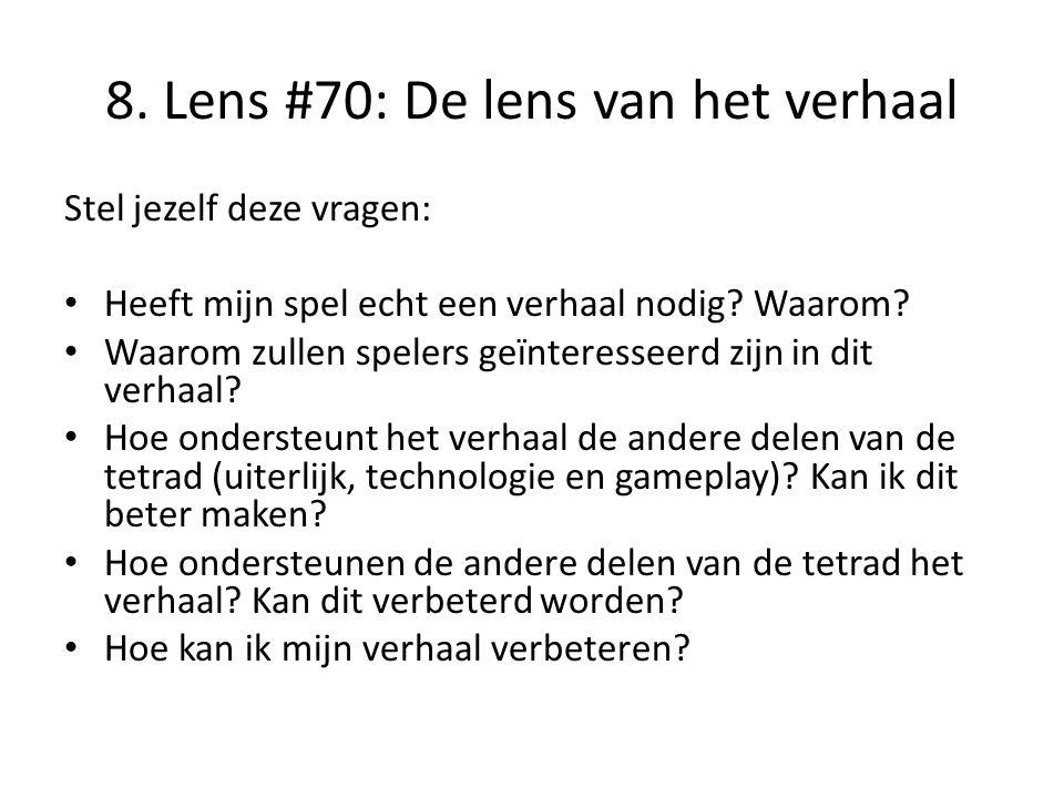 8. Lens #70: De lens van het verhaal Stel jezelf deze vragen: • Heeft mijn spel echt een verhaal nodig? Waarom? • Waarom zullen spelers geïnteresseerd