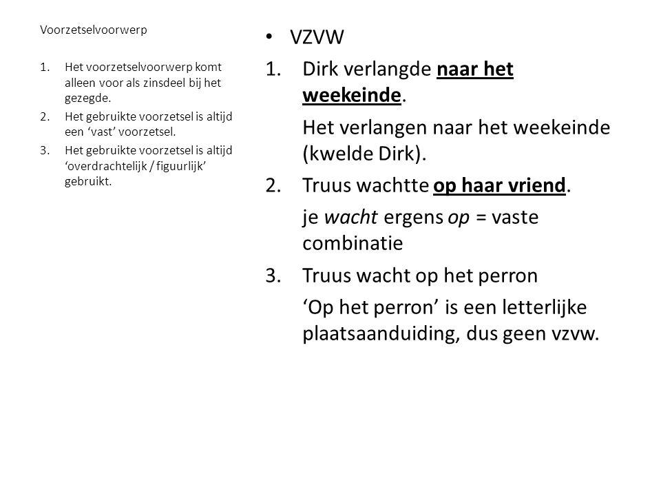 • VZVW 1.Dirk verlangde naar het weekeinde.Het verlangen naar het weekeinde (kwelde Dirk).