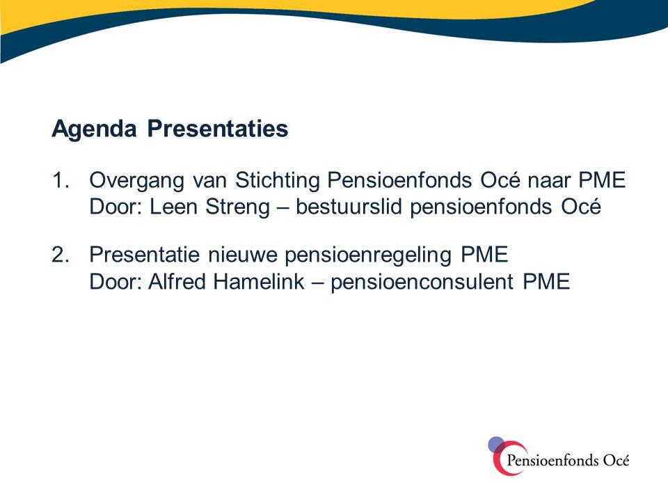 Agenda Presentaties 1. Overgang van Stichting Pensioenfonds Océ naar PME Door: Leen Streng – bestuurslid pensioenfonds Océ 2.Presentatie nieuwe pensio