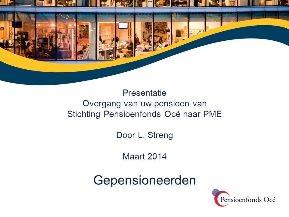 Presentatie Overgang van uw pensioen van Stichting Pensioenfonds Océ naar PME Door L. Streng Maart 2014 Gepensioneerden