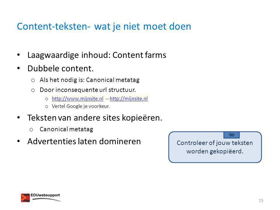 Content-teksten- wat je niet moet doen • Laagwaardige inhoud: Content farms • Dubbele content. o Als het nodig is: Canonical metatag o Door inconseque