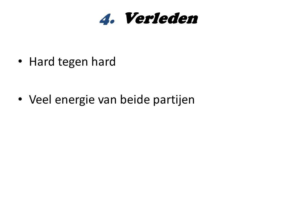 4. Verleden • Hard tegen hard • Veel energie van beide partijen