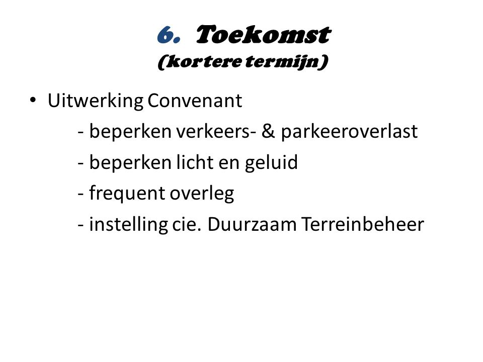 6. Toekomst (kortere termijn) • Uitwerking Convenant - beperken verkeers- & parkeeroverlast - beperken licht en geluid - frequent overleg - instelling