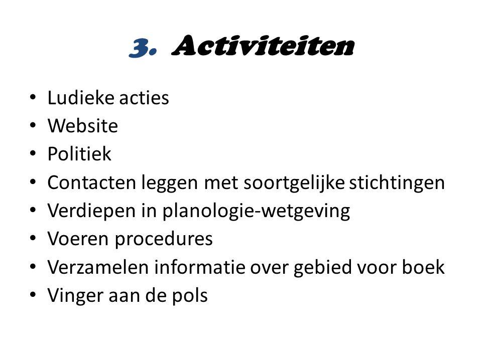 3. Activiteiten • Ludieke acties • Website • Politiek • Contacten leggen met soortgelijke stichtingen • Verdiepen in planologie-wetgeving • Voeren pro