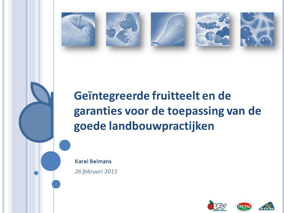 Geïntegreerde fruitteelt en de garanties voor de toepassing van de goede landbouwpractijken Karel Belmans 26 februari 2011