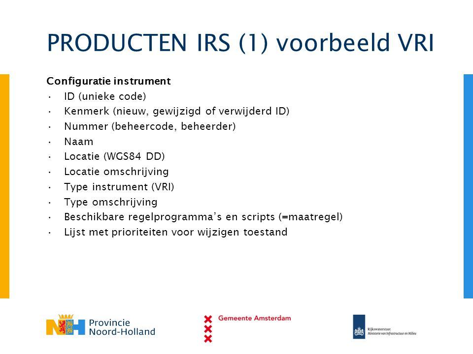 PRODUCTEN IRS (1) voorbeeld VRI Configuratie instrument •ID (unieke code) •Kenmerk (nieuw, gewijzigd of verwijderd ID) •Nummer (beheercode, beheerder)