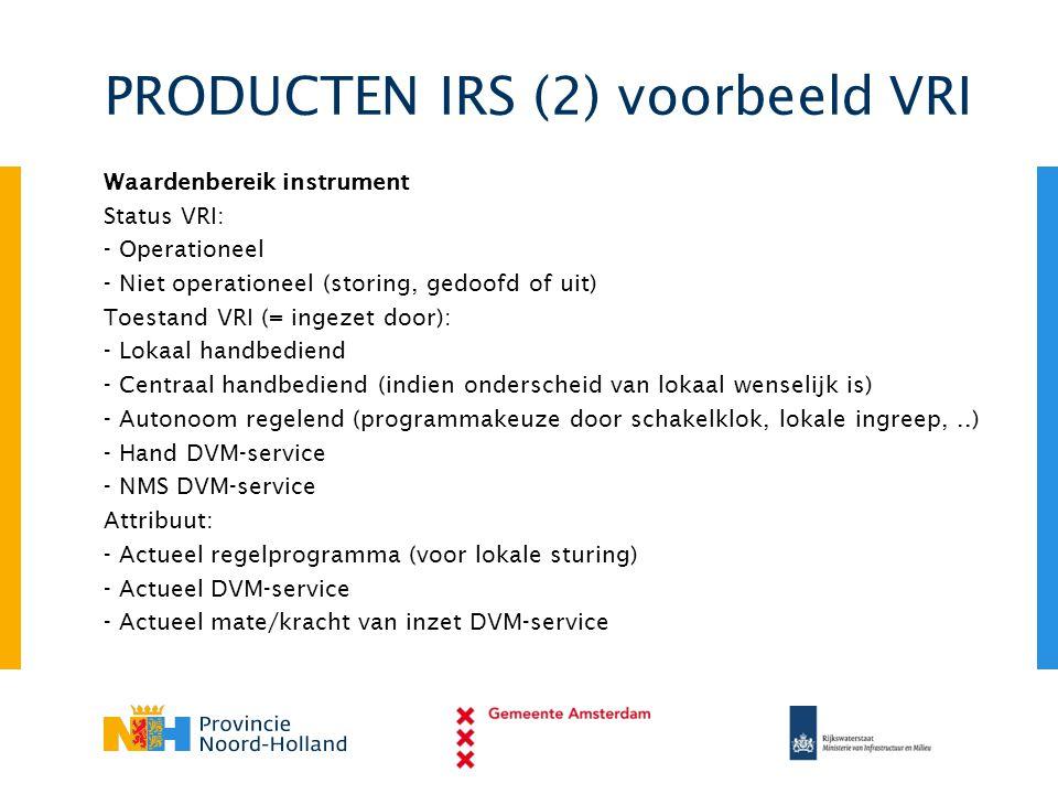 PRODUCTEN IRS (2) voorbeeld VRI Waardenbereik instrument Status VRI: - Operationeel - Niet operationeel (storing, gedoofd of uit) Toestand VRI (= inge