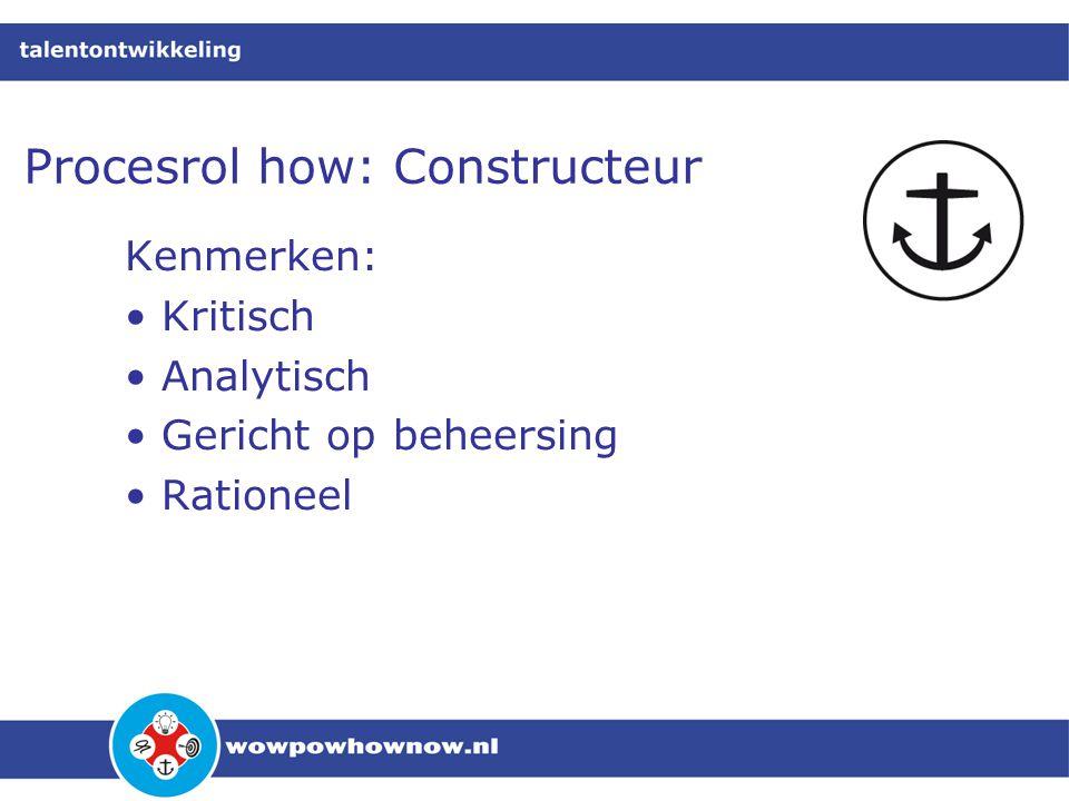 Procesrol how: Constructeur Kenmerken: • Kritisch • Analytisch • Gericht op beheersing • Rationeel