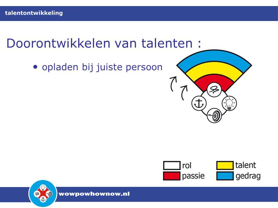 Doorontwikkelen van talenten : • opladen bij juiste persoon