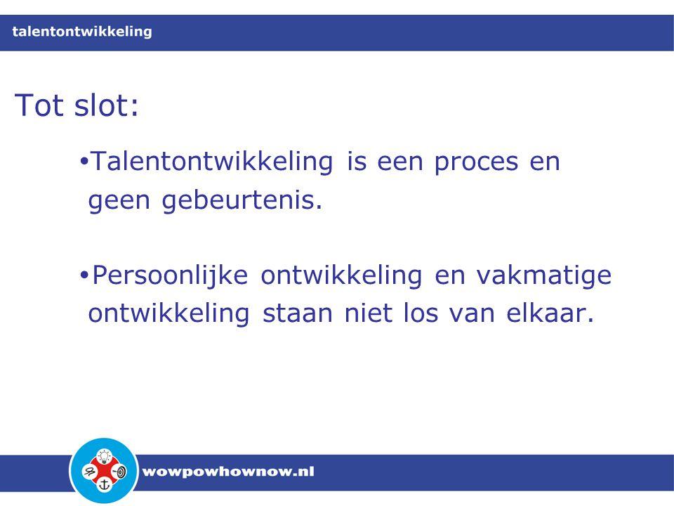Tot slot:  Talentontwikkeling is een proces en geen gebeurtenis.  Persoonlijke ontwikkeling en vakmatige ontwikkeling staan niet los van elkaar.