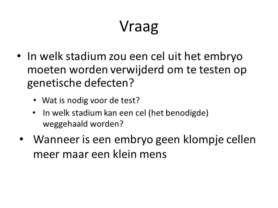 Vraag • In welk stadium zou een cel uit het embryo moeten worden verwijderd om te testen op genetische defecten? • Wat is nodig voor de test? • In wel