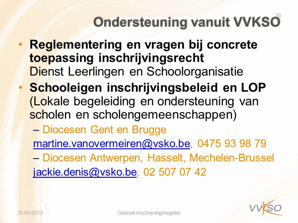 Ondersteuning vanuit VVKSO •Reglementering en vragen bij concrete toepassing inschrijvingsrecht Dienst Leerlingen en Schoolorganisatie •Schooleigen inschrijvingsbeleid en LOP (Lokale begeleiding en ondersteuning van scholen en scholengemeenschappen) –Diocesen Gent en Brugge martine.vanovermeiren@vsko.bemartine.vanovermeiren@vsko.be, 0475 93 98 79 –Diocesen Antwerpen, Hasselt, Mechelen-Brussel jackie.denis@vsko.bejackie.denis@vsko.be, 02 507 07 42 20 Gebruik inschrijvingsregister31/01/2013