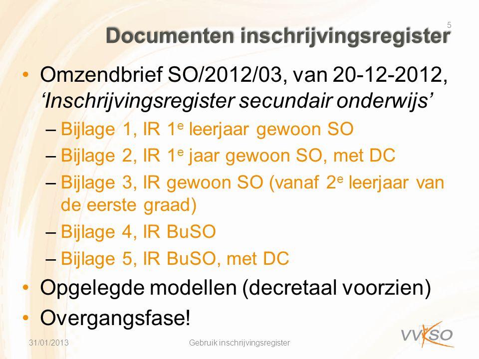 Documenten inschrijvingsregister •Omzendbrief SO/2012/03, van 20-12-2012, 'Inschrijvingsregister secundair onderwijs' –Bijlage 1, IR 1 e leerjaar gewoon SO –Bijlage 2, IR 1 e jaar gewoon SO, met DC –Bijlage 3, IR gewoon SO (vanaf 2 e leerjaar van de eerste graad) –Bijlage 4, IR BuSO –Bijlage 5, IR BuSO, met DC •Opgelegde modellen (decretaal voorzien) •Overgangsfase.