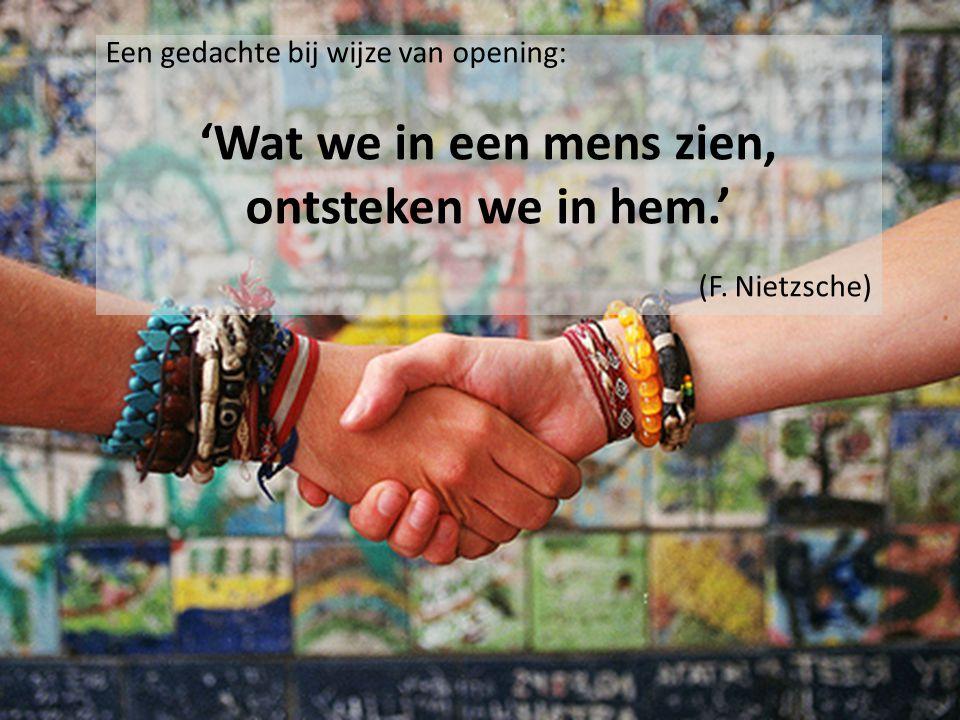 Een gedachte bij wijze van opening: 'Wat we in een mens zien, ontsteken we in hem.' (F. Nietzsche)