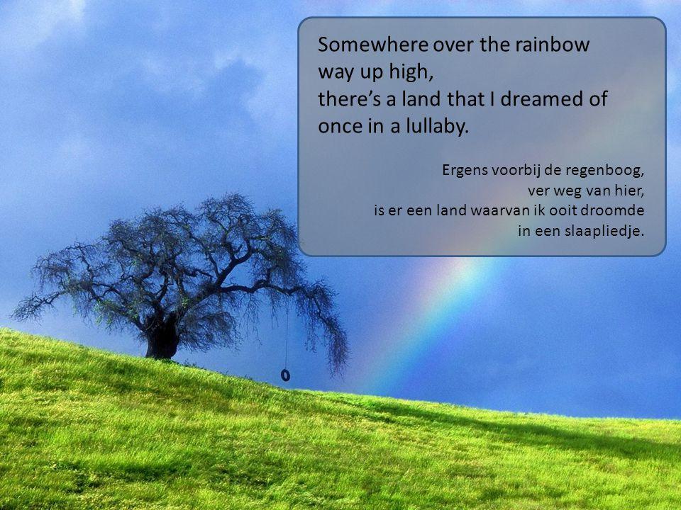 Somewhere over the rainbow way up high, there's a land that I dreamed of once in a lullaby. Ergens voorbij de regenboog, ver weg van hier, is er een l