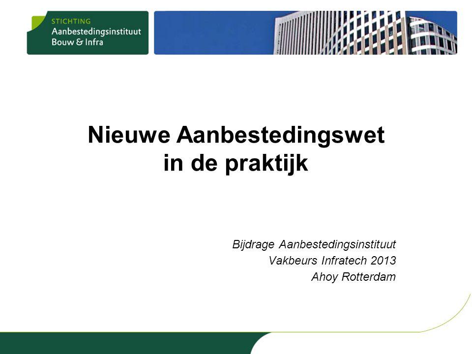 Nieuwe Aanbestedingswet in de praktijk Bijdrage Aanbestedingsinstituut Vakbeurs Infratech 2013 Ahoy Rotterdam