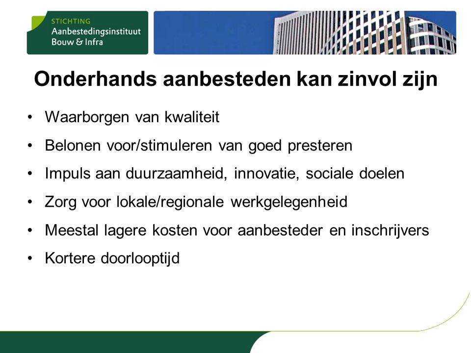 Onderhands aanbesteden kan zinvol zijn •Waarborgen van kwaliteit •Belonen voor/stimuleren van goed presteren •Impuls aan duurzaamheid, innovatie, soci