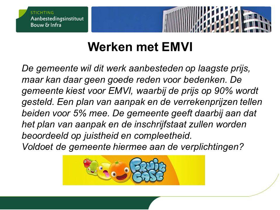 Werken met EMVI De gemeente wil dit werk aanbesteden op laagste prijs, maar kan daar geen goede reden voor bedenken. De gemeente kiest voor EMVI, waar