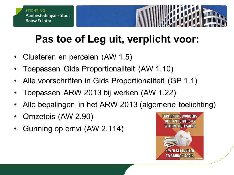 Pas toe of Leg uit, verplicht voor: •Clusteren en percelen (AW 1.5) •Toepassen Gids Proportionaliteit (AW 1.10) •Alle voorschriften in Gids Proportionaliteit (GP 1.1) •Toepassen ARW 2013 bij werken (AW 1.22) •Alle bepalingen in het ARW 2013 (algemene toelichting) •Omzeteis (AW 2.90) •Gunning op emvi (AW 2.114)