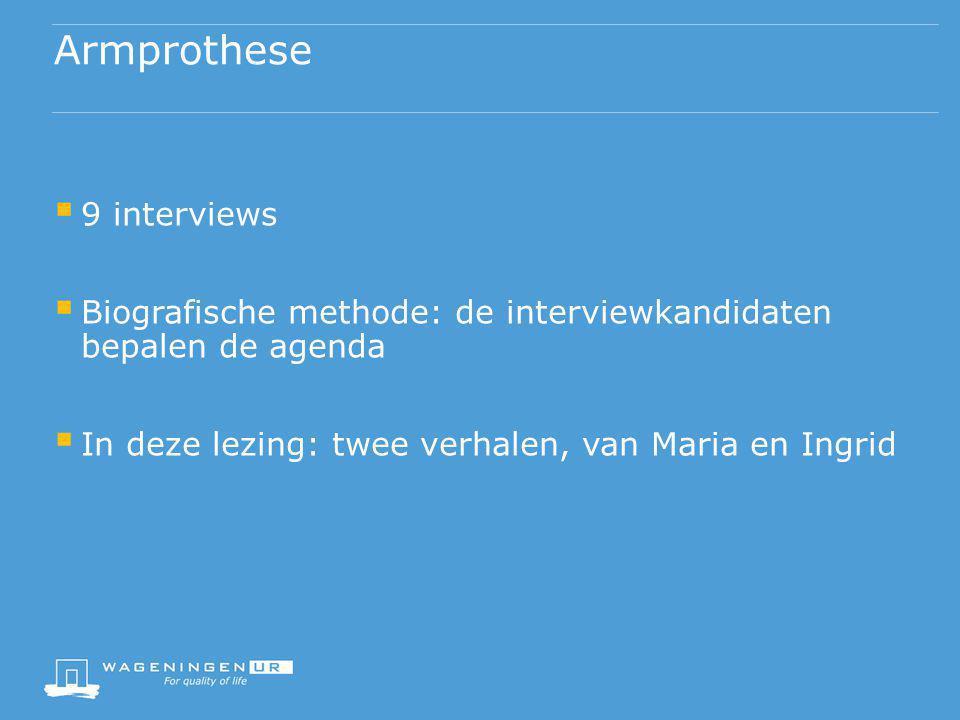 Armprothese  9 interviews  Biografische methode: de interviewkandidaten bepalen de agenda  In deze lezing: twee verhalen, van Maria en Ingrid