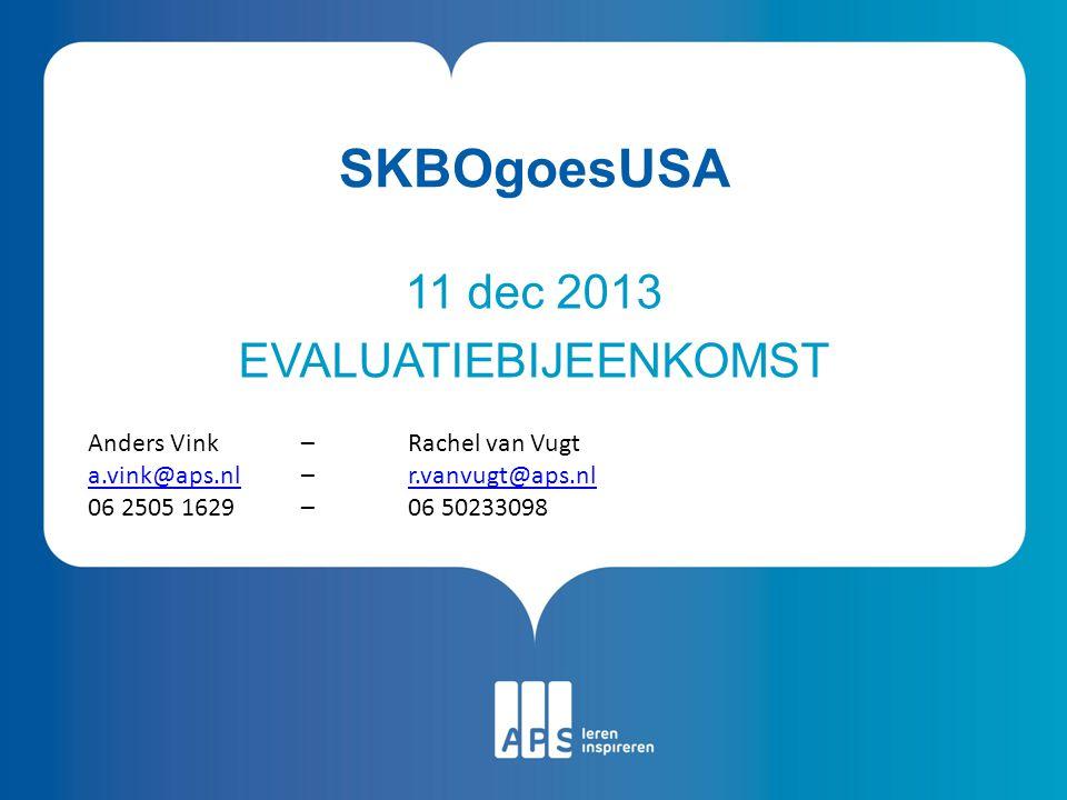 Naam Datum SKBOgoesUSA 11 dec 2013 EVALUATIEBIJEENKOMST Anders Vink – Rachel van Vugt a.vink@aps.nla.vink@aps.nl – r.vanvugt@aps.nlr.vanvugt@aps.nl 06