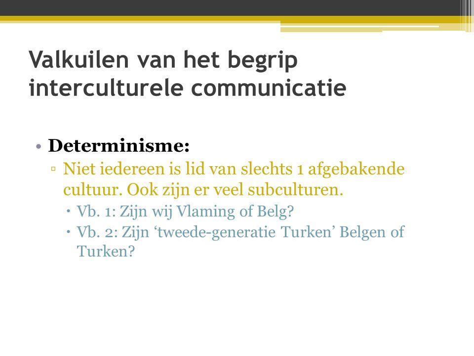 Valkuilen van het begrip interculturele communicatie •Determinisme: ▫Niet iedereen is lid van slechts 1 afgebakende cultuur. Ook zijn er veel subcultu
