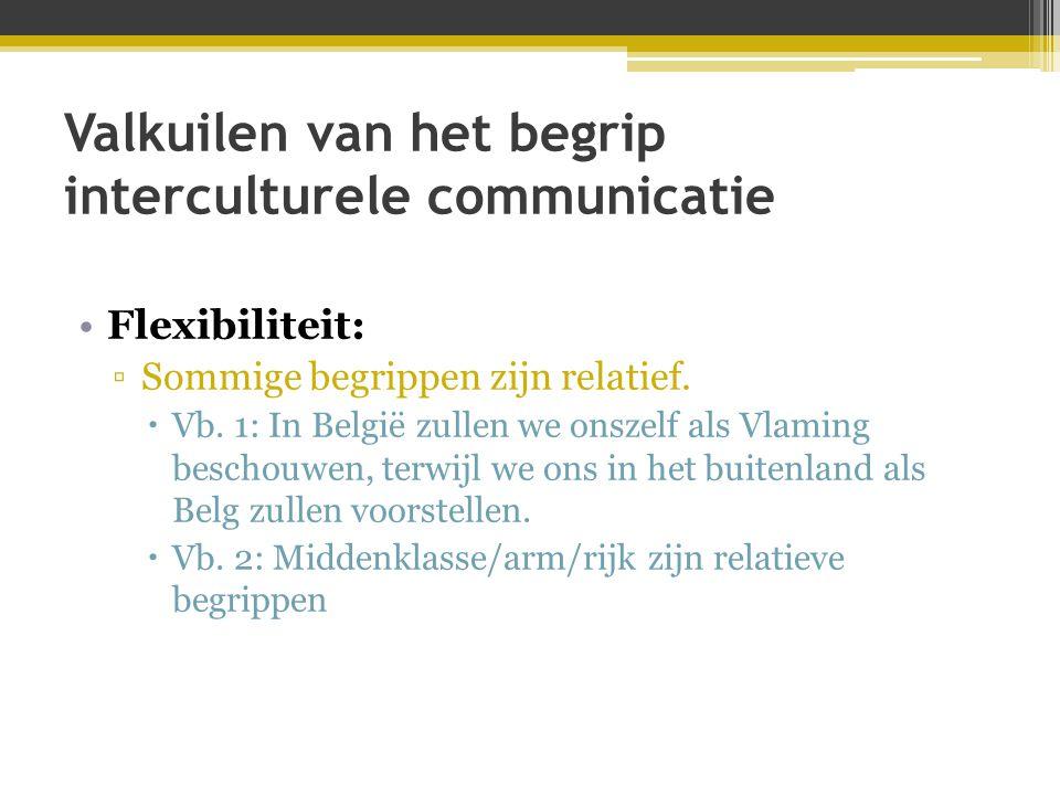Valkuilen van het begrip interculturele communicatie •Flexibiliteit: ▫Sommige begrippen zijn relatief.  Vb. 1: In België zullen we onszelf als Vlamin