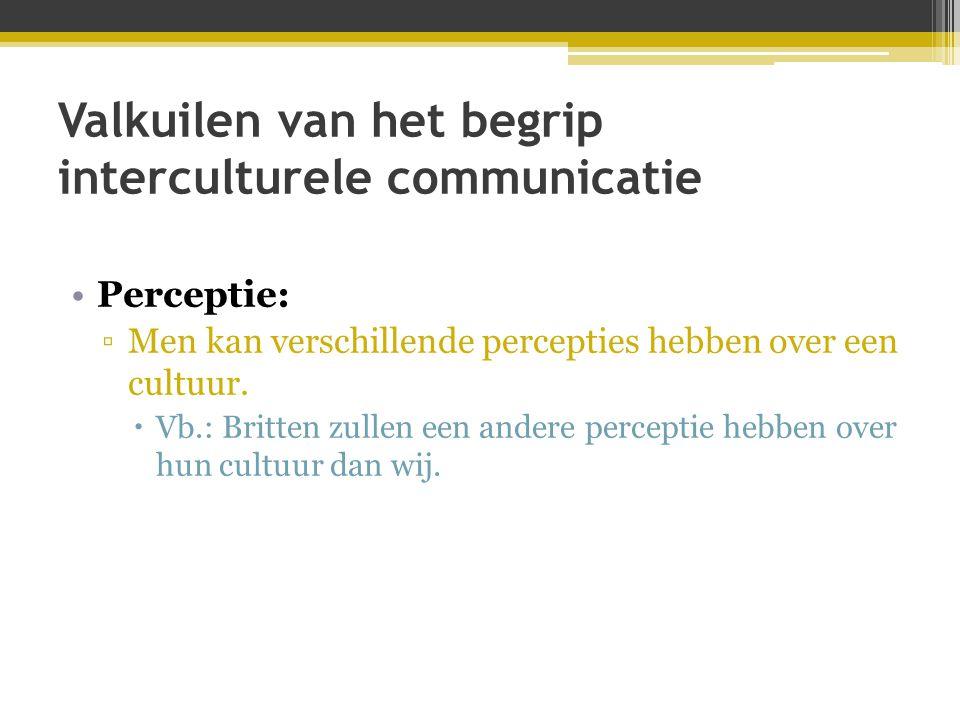 Valkuilen van het begrip interculturele communicatie •Perceptie: ▫Men kan verschillende percepties hebben over een cultuur.  Vb.: Britten zullen een
