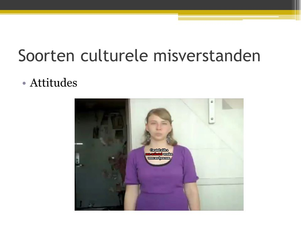 Soorten culturele misverstanden •Attitudes