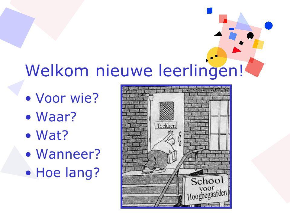 Welkom nieuwe leerlingen! •Voor wie? •Waar? •Wat? •Wanneer? •Hoe lang?