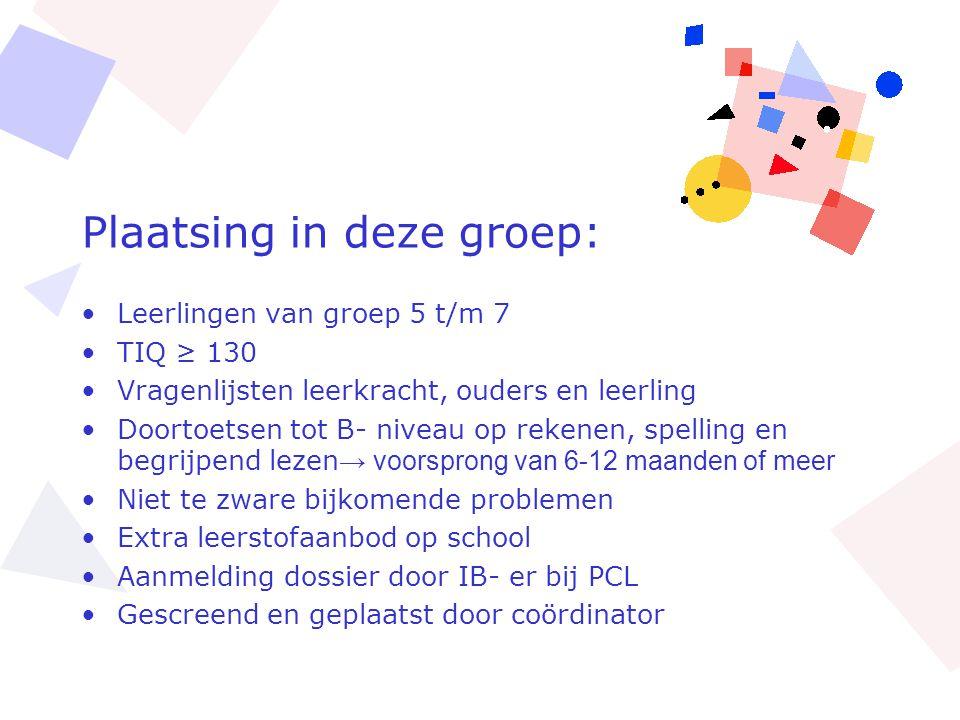 Plaatsing in deze groep: •Leerlingen van groep 5 t/m 7 •TIQ ≥ 130 •Vragenlijsten leerkracht, ouders en leerling •Doortoetsen tot B- niveau op rekenen,
