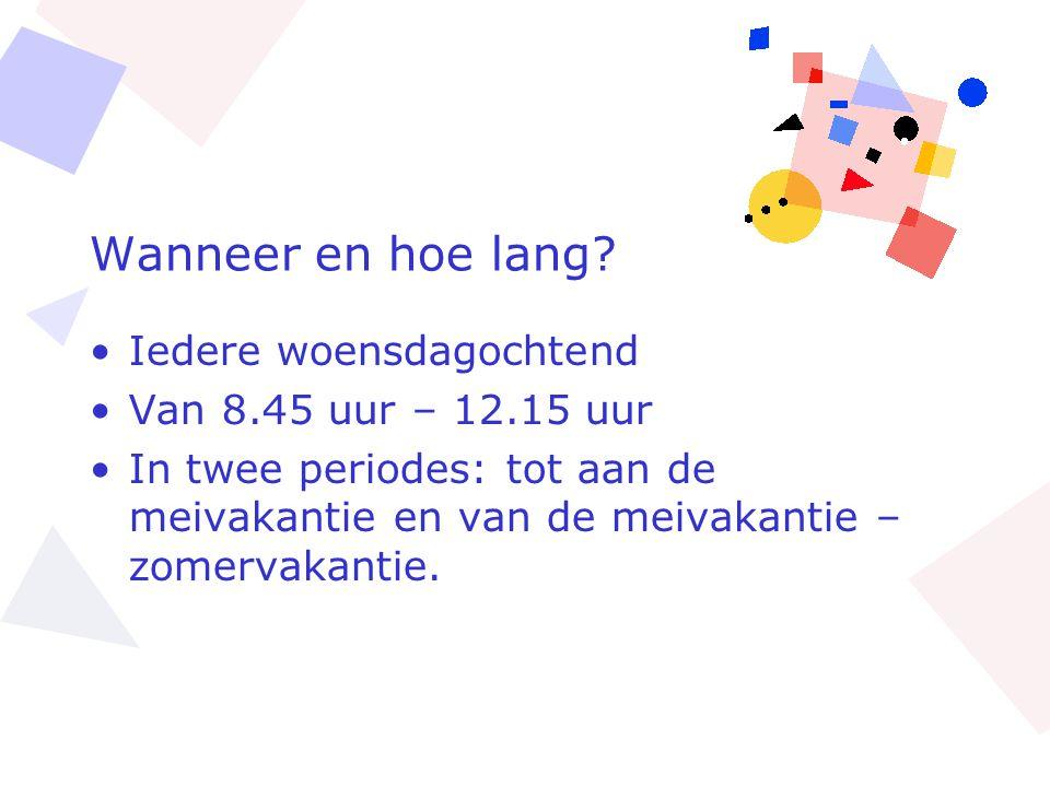 Wanneer en hoe lang? •Iedere woensdagochtend •Van 8.45 uur – 12.15 uur •In twee periodes: tot aan de meivakantie en van de meivakantie – zomervakantie