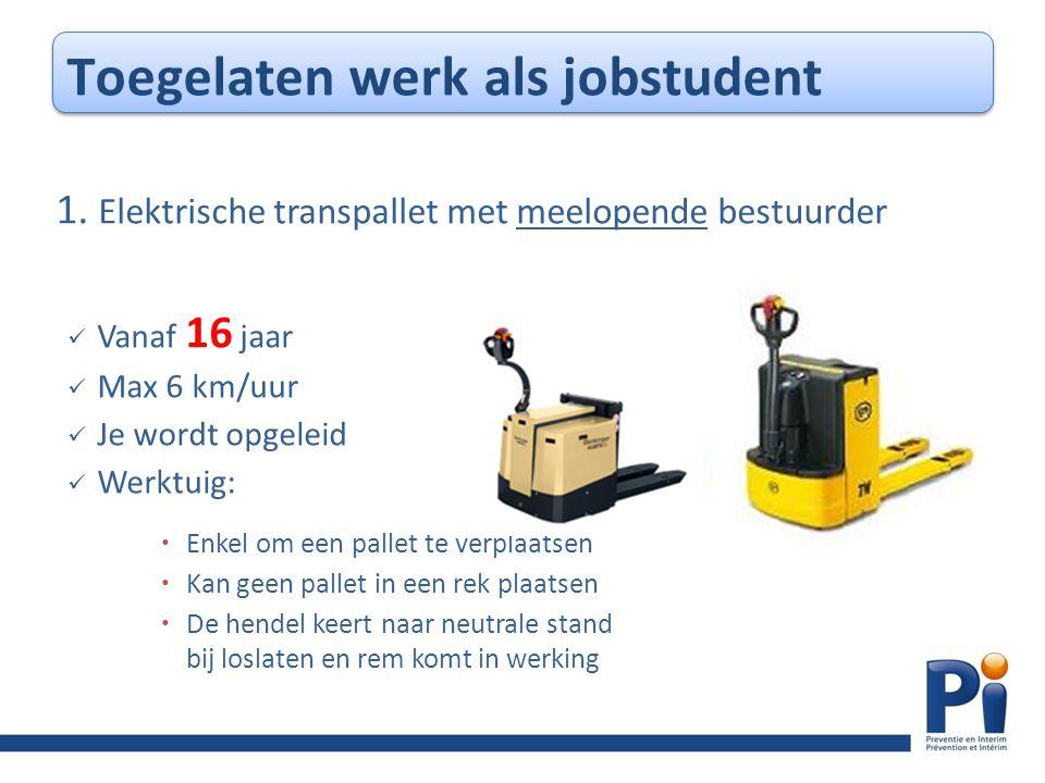 1. Elektrische transpallet met meelopende bestuurder  Vanaf 16 jaar  Max 6 km/uur  Je wordt opgeleid  Werktuig:  Enkel om een pallet te verplaats