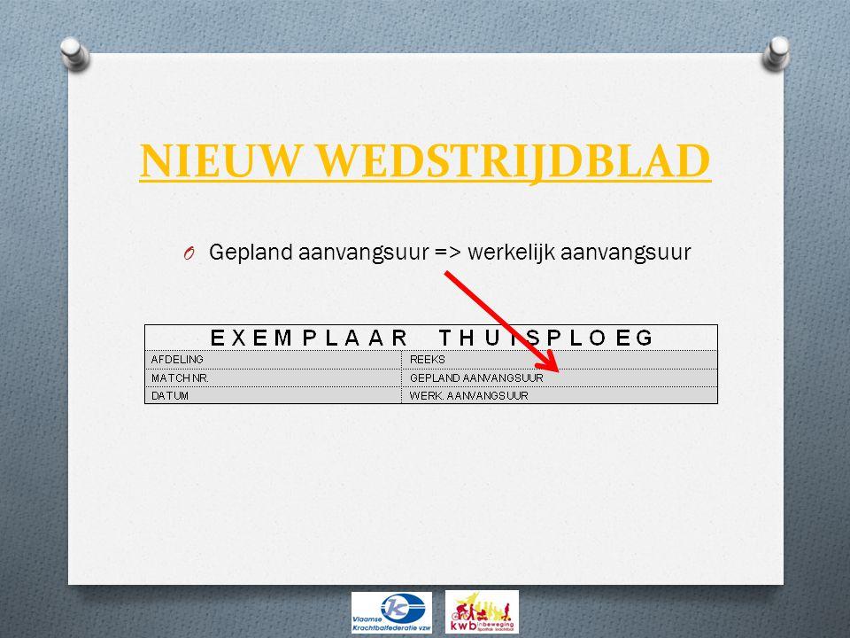 NIEUW WEDSTRIJDBLAD O Gepland aanvangsuur => werkelijk aanvangsuur