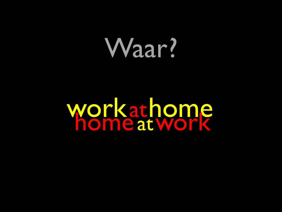 29 ? Waar ? at work at home home at work