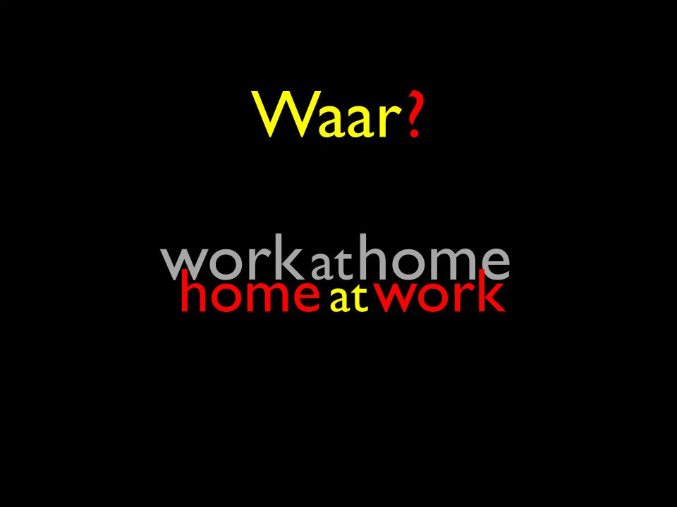 38 Waar ? at work at home home at work