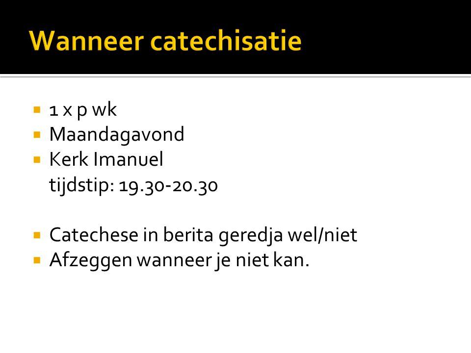  1 x p wk  Maandagavond  Kerk Imanuel tijdstip: 19.30-20.30  Catechese in berita geredja wel/niet  Afzeggen wanneer je niet kan.