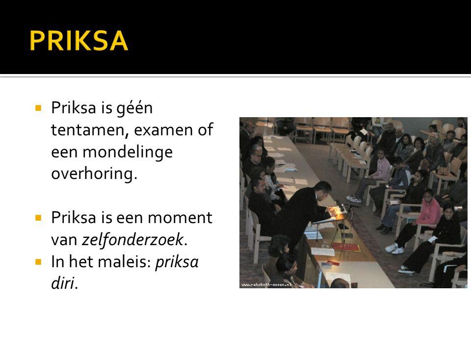  Priksa is géén tentamen, examen of een mondelinge overhoring.  Priksa is een moment van zelfonderzoek.  In het maleis: priksa diri.