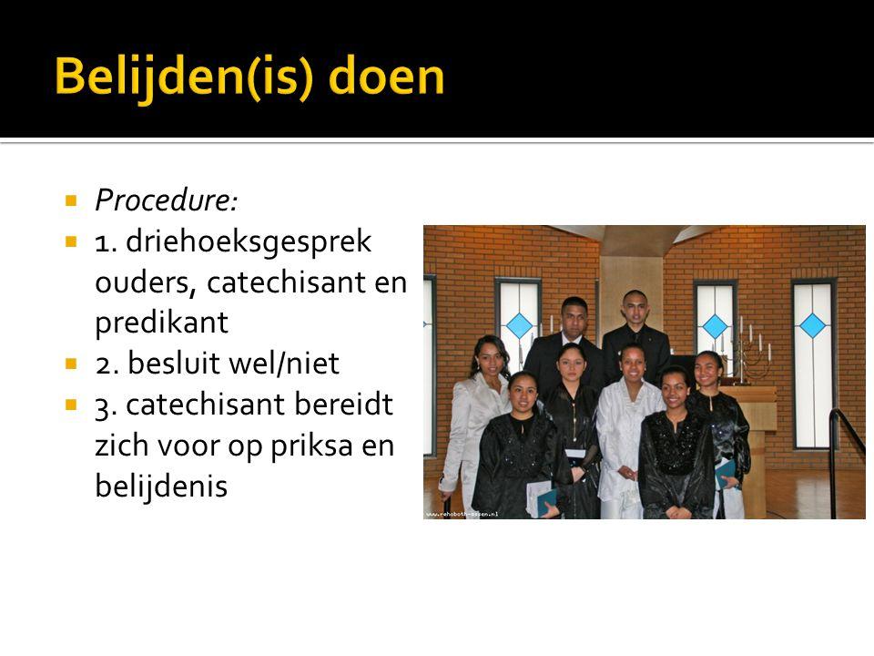  Procedure:  1. driehoeksgesprek ouders, catechisant en predikant  2. besluit wel/niet  3. catechisant bereidt zich voor op priksa en belijdenis