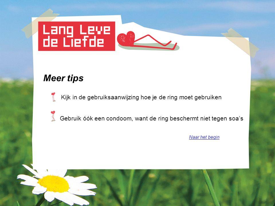 Meer tips Kijk in de gebruiksaanwijzing hoe je de ring moet gebruiken Gebruik óók een condoom, want de ring beschermt niet tegen soa's Naar het begin