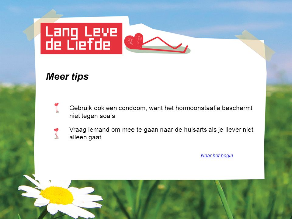 Meer tips Gebruik ook een condoom, want het hormoonstaafje beschermt niet tegen soa's Vraag iemand om mee te gaan naar de huisarts als je liever niet