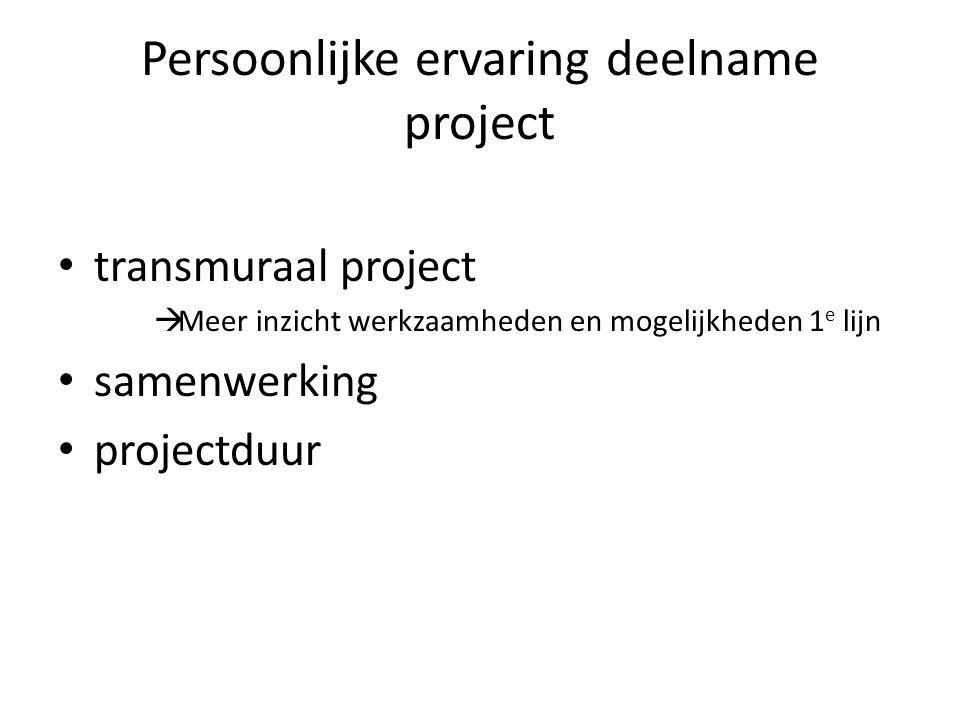 Persoonlijke ervaring deelname project • transmuraal project  Meer inzicht werkzaamheden en mogelijkheden 1 e lijn • samenwerking • projectduur