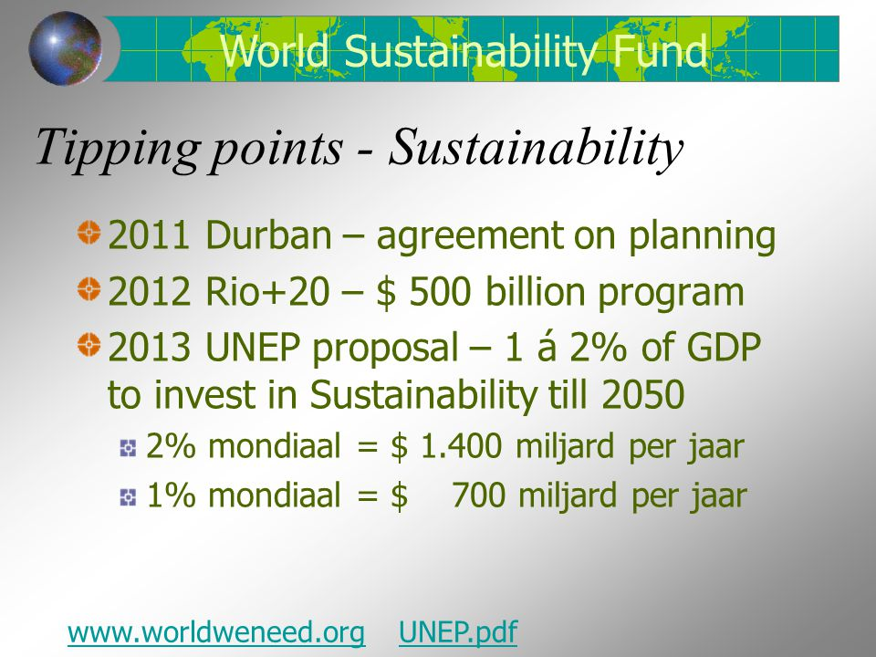 Tipping points - Sustainability 2011 Durban – agreement on planning 2012 Rio+20 – $ 500 billion program 2013 UNEP proposal – 1 á 2% of GDP to invest in Sustainability till 2050 2% mondiaal = $ 1.400 miljard per jaar 1% mondiaal = $ 700 miljard per jaar World Sustainability Fund www.worldweneed.orgUNEP.pdf