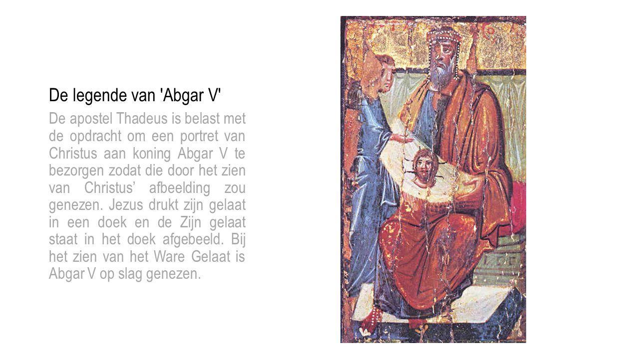 De legende van 'Abgar V' De apostel Thadeus is belast met de opdracht om een portret van Christus aan koning Abgar V te bezorgen zodat die door het zi