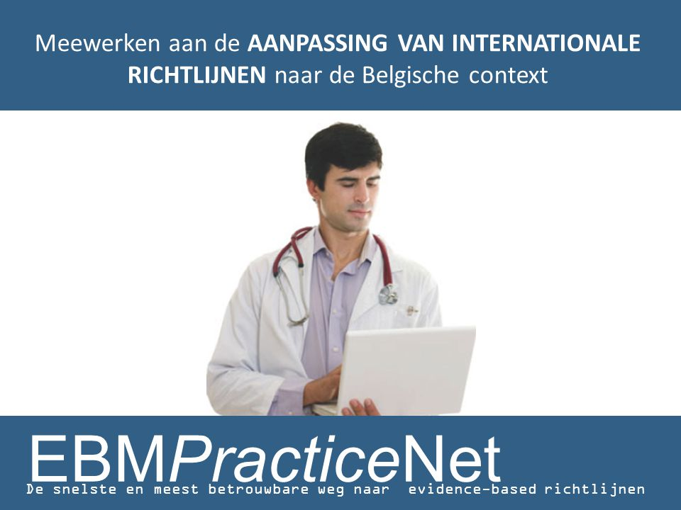Meewerken aan de AANPASSING VAN INTERNATIONALE RICHTLIJNEN naar de Belgische context EBMPracticeNet De snelste en meest betrouwbare weg naar evidence-based richtlijnen