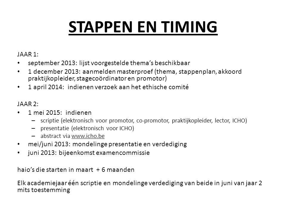 STAPPEN EN TIMING JAAR 1: • september 2013: lijst voorgestelde thema's beschikbaar • 1 december 2013: aanmelden masterproef (thema, stappenplan, akkoord praktijkopleider, stagecoördinator en promotor) • 1 april 2014: indienen verzoek aan het ethische comité JAAR 2: • 1 mei 2015: indienen – scriptie (elektronisch voor promotor, co-promotor, praktijkopleider, lector, ICHO) – presentatie (elektronisch voor ICHO) – abstract via www.icho.be • mei/juni 2013: mondelinge presentatie en verdediging • juni 2013: bijeenkomst examencommissie haio's die starten in maart + 6 maanden Elk academiejaar één scriptie en mondelinge verdediging van beide in juni van jaar 2 mits toestemming